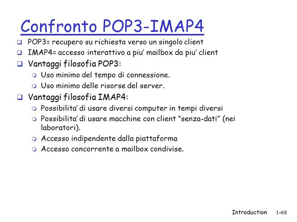 Introduction1-68 Confronto POP3-IMAP4  POP3= recupero su richiesta verso un singolo client  IMAP4= accesso interattivo a piu' mailbox da piu' client  Vantaggi filosofia POP3: m Uso minimo del tempo di connessione.