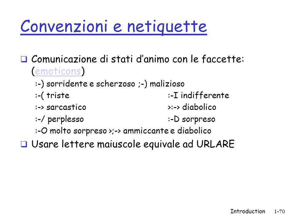 Introduction1-70 Convenzioni e netiquette  Comunicazione di stati d'animo con le faccette: (emoticons)emoticons :-) sorridente e scherzoso;-) malizioso :-( triste:-I indifferente :-> sarcastico >:-> diabolico :-/ perplesso:-D sorpreso :-O molto sorpreso>;-> ammiccante e diabolico  Usare lettere maiuscole equivale ad URLARE