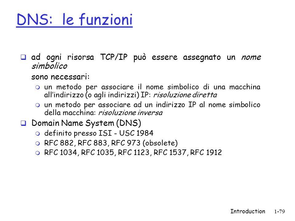 Introduction1-79  ad ogni risorsa TCP/IP può essere assegnato un nome simbolico sono necessari: m un metodo per associare il nome simbolico di una macchina all'indirizzo (o agli indirizzi) IP: risoluzione diretta m un metodo per associare ad un indirizzo IP al nome simbolico della macchina: risoluzione inversa  Domain Name System (DNS) m definito presso ISI - USC 1984 m RFC 882, RFC 883, RFC 973 (obsolete) m RFC 1034, RFC 1035, RFC 1123, RFC 1537, RFC 1912 DNS: le funzioni
