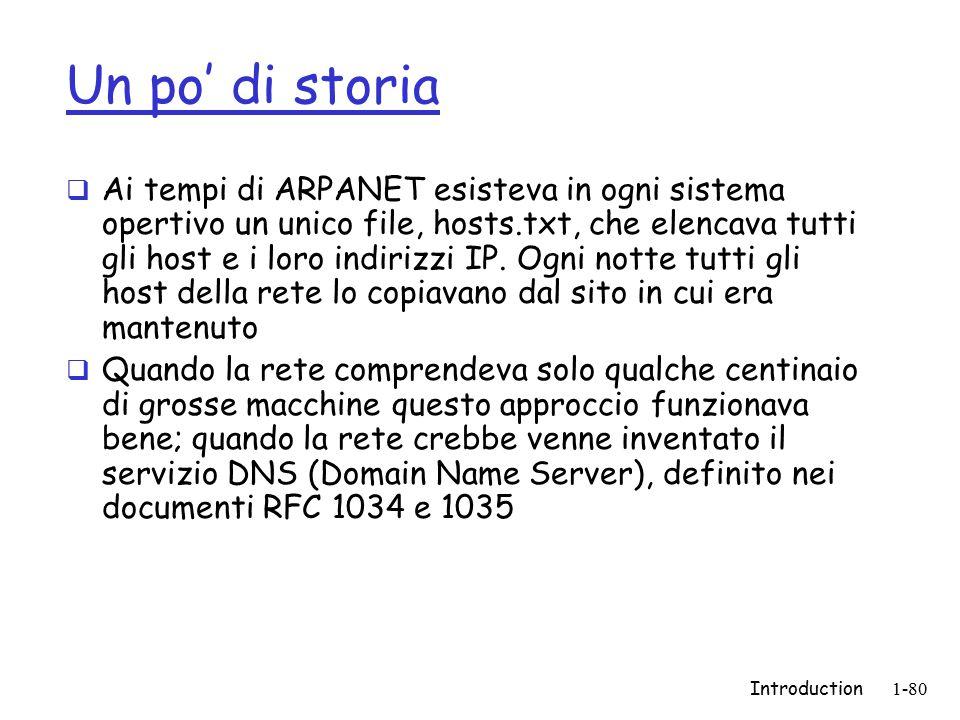 Introduction1-80 Un po' di storia  Ai tempi di ARPANET esisteva in ogni sistema opertivo un unico file, hosts.txt, che elencava tutti gli host e i lo