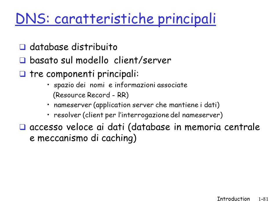 Introduction1-81 DNS: caratteristiche principali  database distribuito  basato sul modello client/server  tre componenti principali: spazio dei nomi e informazioni associate (Resource Record - RR) nameserver (application server che mantiene i dati) resolver (client per l'interrogazione del nameserver)  accesso veloce ai dati (database in memoria centrale e meccanismo di caching)
