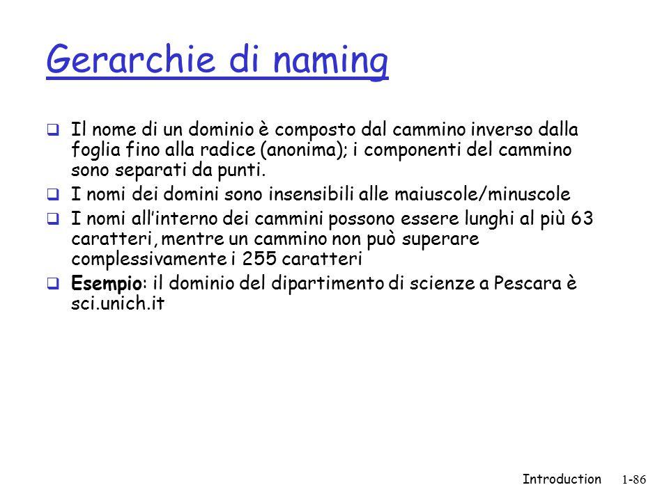 Introduction1-86 Gerarchie di naming  Il nome di un dominio è composto dal cammino inverso dalla foglia fino alla radice (anonima); i componenti del