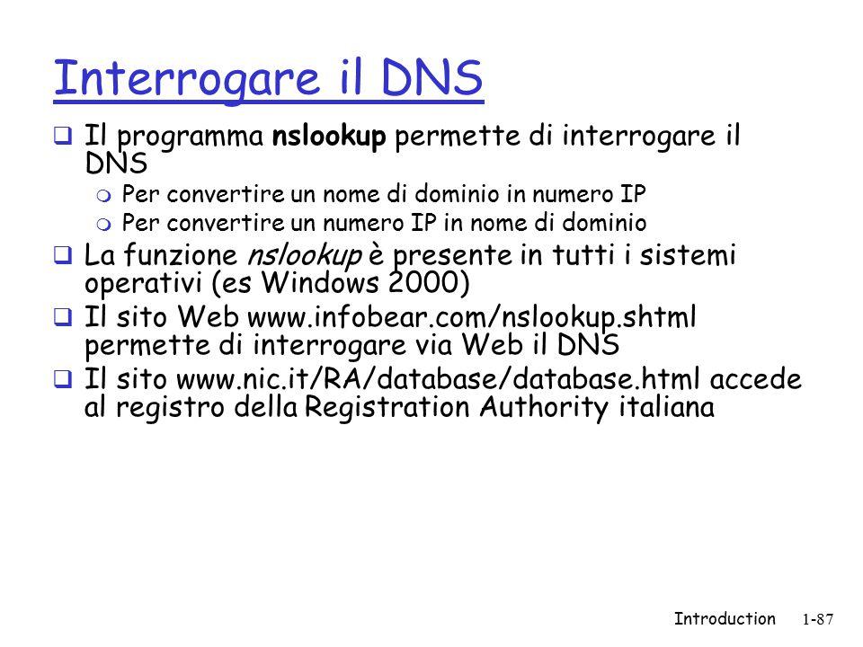 Introduction1-87 Interrogare il DNS  Il programma nslookup permette di interrogare il DNS m Per convertire un nome di dominio in numero IP m Per convertire un numero IP in nome di dominio  La funzione nslookup è presente in tutti i sistemi operativi (es Windows 2000)  Il sito Web www.infobear.com/nslookup.shtml permette di interrogare via Web il DNS  Il sito www.nic.it/RA/database/database.html accede al registro della Registration Authority italiana