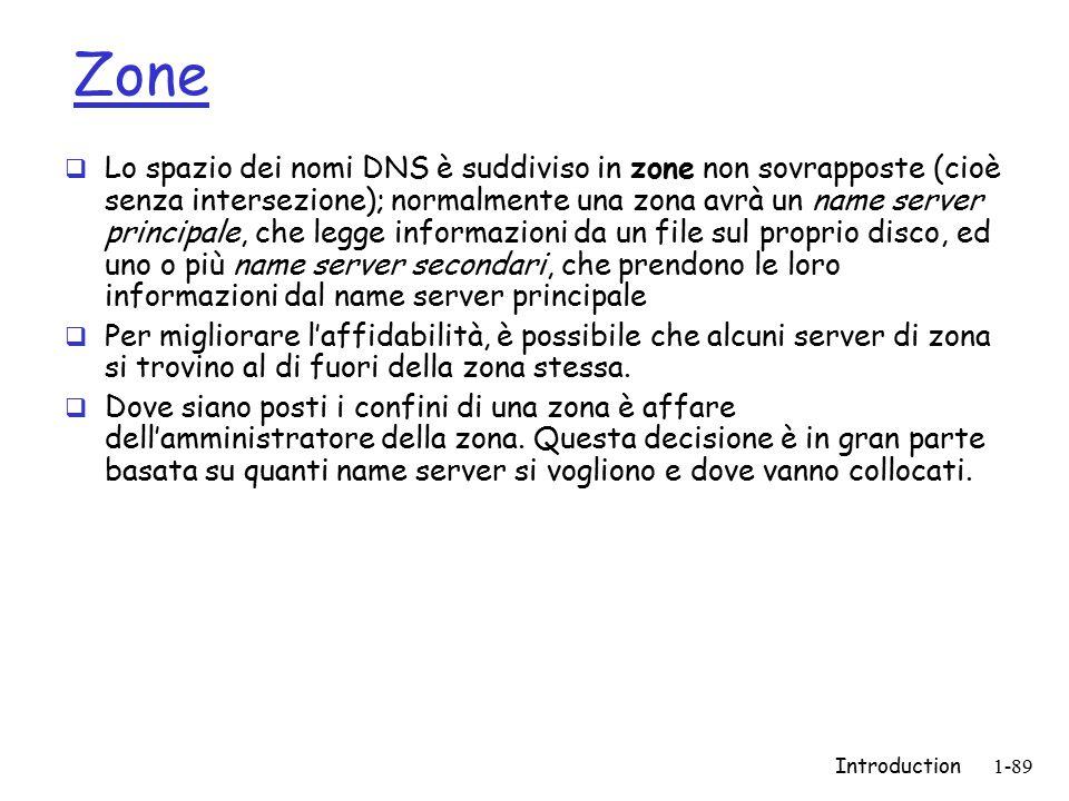 Introduction1-89 Zone  Lo spazio dei nomi DNS è suddiviso in zone non sovrapposte (cioè senza intersezione); normalmente una zona avrà un name server principale, che legge informazioni da un file sul proprio disco, ed uno o più name server secondari, che prendono le loro informazioni dal name server principale  Per migliorare l'affidabilità, è possibile che alcuni server di zona si trovino al di fuori della zona stessa.