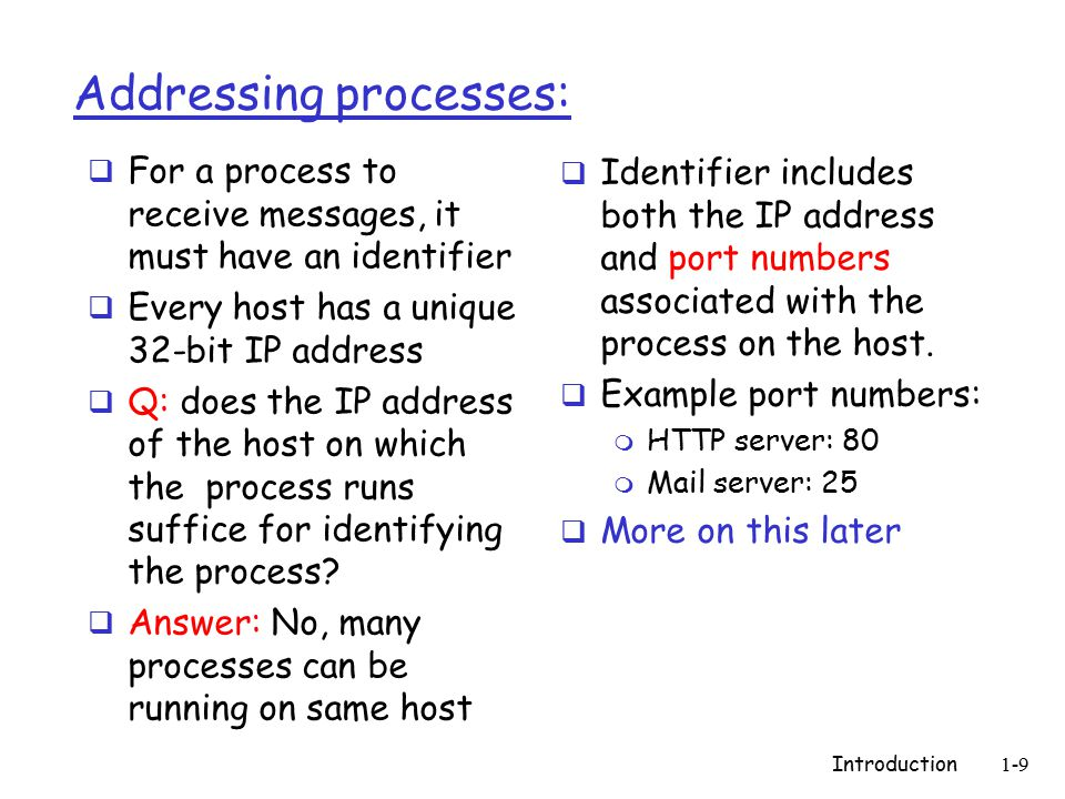 Introduction1-9 Addressing processes:  For a process to receive messages, it must have an identifier  Every host has a unique 32-bit IP address  Q: does the IP address of the host on which the process runs suffice for identifying the process.