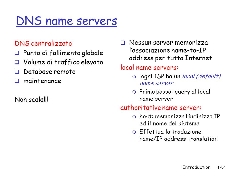 Introduction1-91 DNS name servers  Nessun server memorizza l'associazione name-to-IP address per tutta Internet local name servers: m ogni ISP ha un local (default) name server m Primo passo: query al local name server authoritative name server: m host: memorizza l'indirizzo IP ed il nome del sistema m Effettua la traduzione name/IP address translation DNS centralizzato  Punto di fallimento globale  Volume di traffico elevato  Database remoto  maintenance Non scala!!!