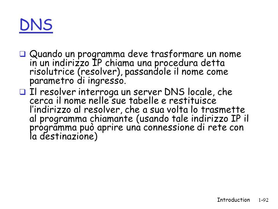 Introduction1-92 DNS  Quando un programma deve trasformare un nome in un indirizzo IP chiama una procedura detta risolutrice (resolver), passandole il nome come parametro di ingresso.