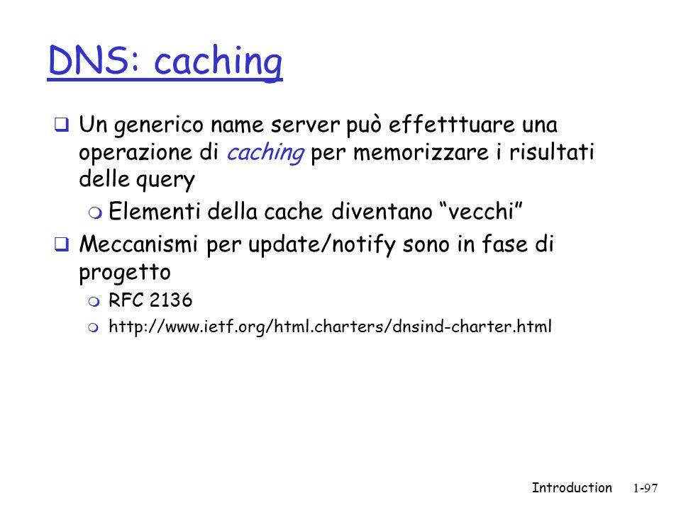 Introduction1-97 DNS: caching  Un generico name server può effetttuare una operazione di caching per memorizzare i risultati delle query m Elementi della cache diventano vecchi  Meccanismi per update/notify sono in fase di progetto m RFC 2136 m http://www.ietf.org/html.charters/dnsind-charter.html