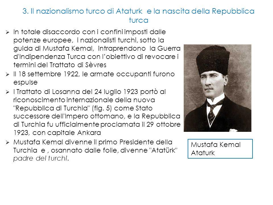 3. Il nazionalismo turco di Ataturk e la nascita della Repubblica turca  In totale disaccordo con i confini imposti dalle potenze europee, i nazional