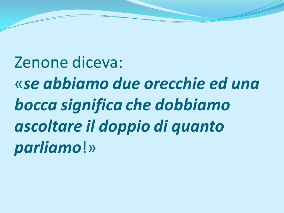 Zenone diceva: «se abbiamo due orecchie ed una bocca significa che dobbiamo ascoltare il doppio di quanto parliamo!»