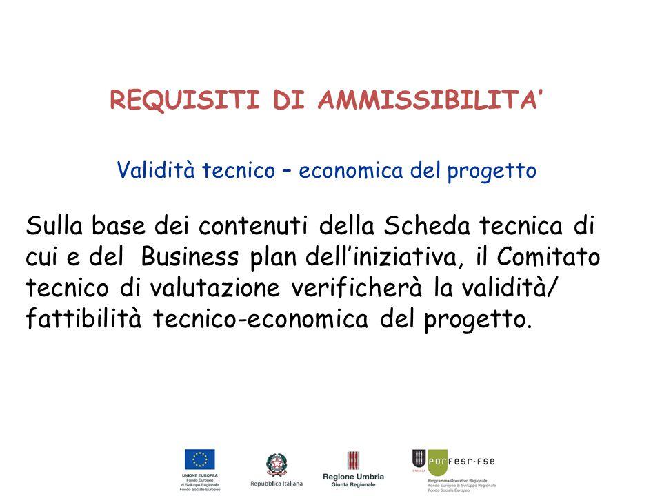 REQUISITI DI AMMISSIBILITA' Validità tecnico – economica del progetto Sulla base dei contenuti della Scheda tecnica di cui e del Business plan dell'in