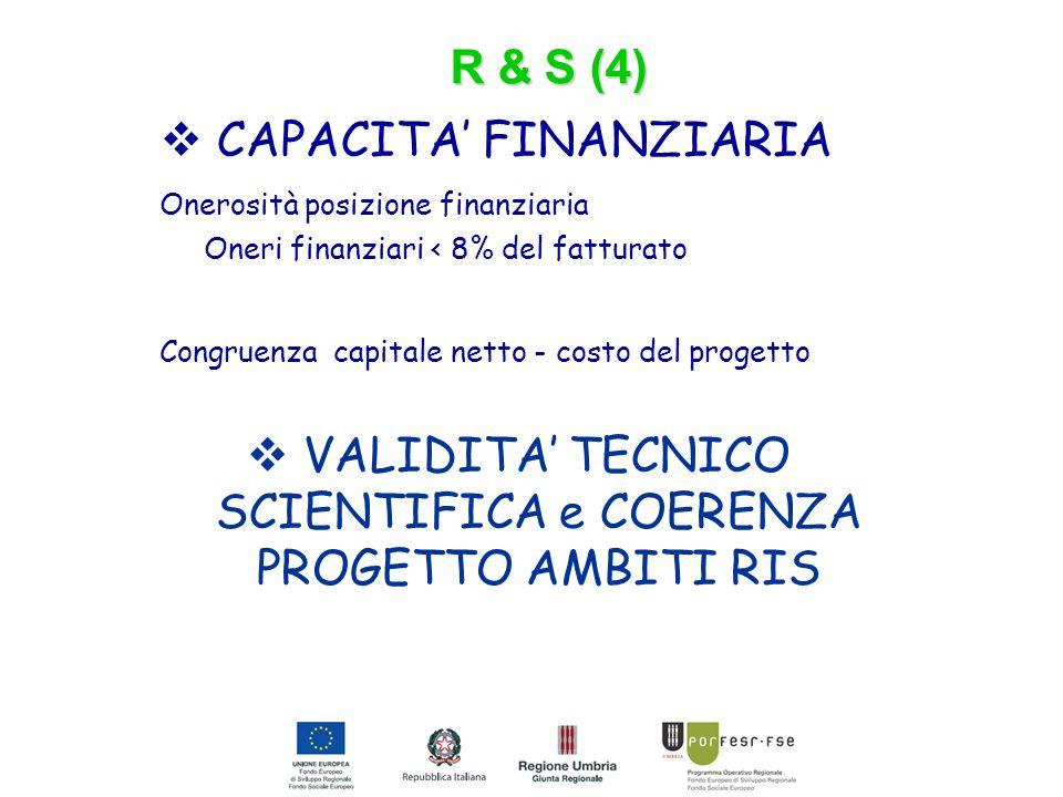  CAPACITA' FINANZIARIA Onerosità posizione finanziaria Oneri finanziari < 8% del fatturato Congruenza capitale netto - costo del progetto  VALIDITA' TECNICO SCIENTIFICA e COERENZA PROGETTO AMBITI RIS R & S (4)