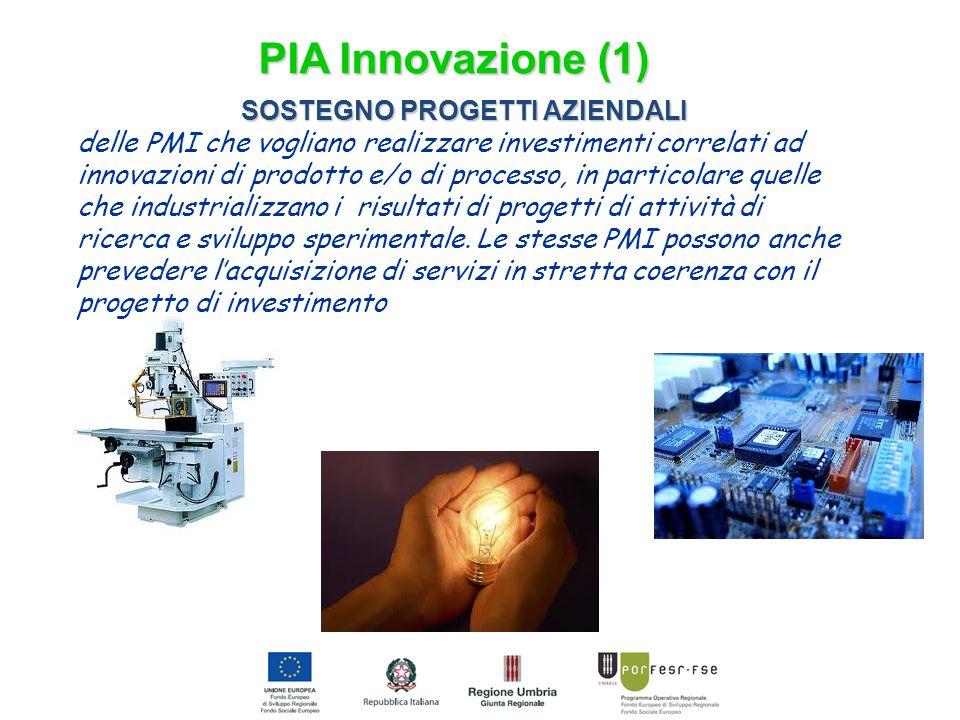 PIA Innovazione (1) SOSTEGNO PROGETTI AZIENDALI delle PMI che vogliano realizzare investimenti correlati ad innovazioni di prodotto e/o di processo, in particolare quelle che industrializzano i risultati di progetti di attività di ricerca e sviluppo sperimentale.