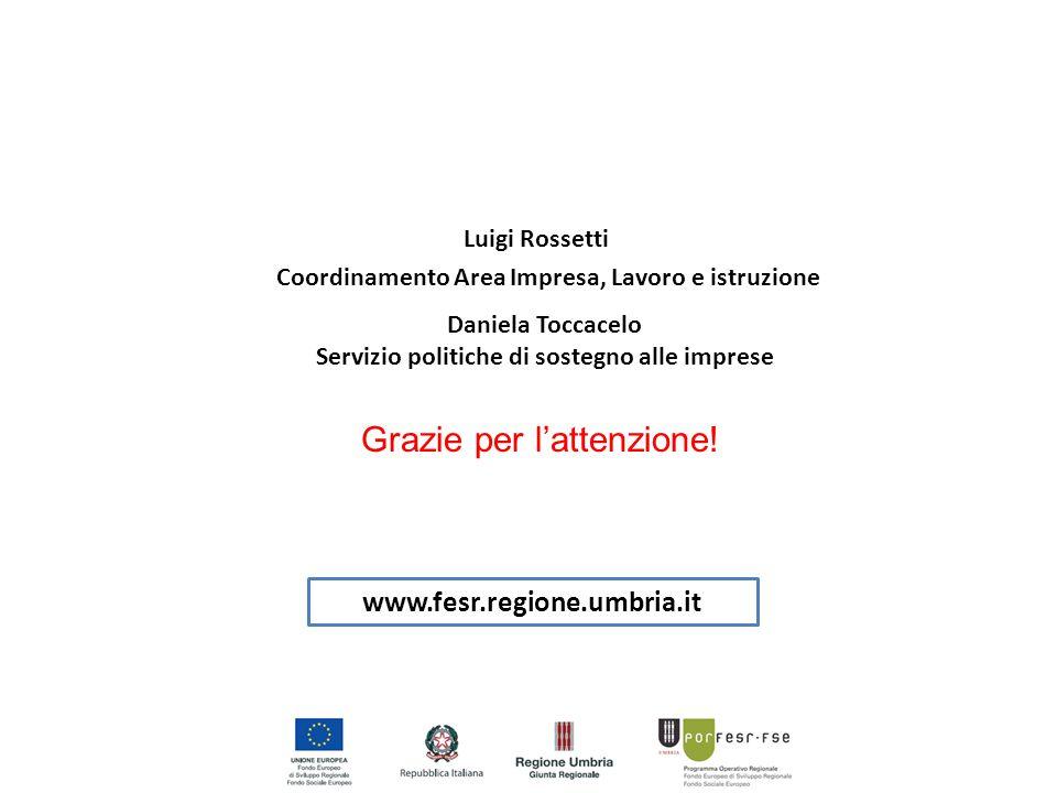www.fesr.regione.umbria.it Luigi Rossetti Coordinamento Area Impresa, Lavoro e istruzione Daniela Toccacelo Servizio politiche di sostegno alle imprese Grazie per l'attenzione!
