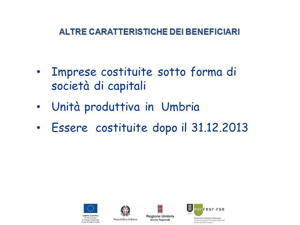 ALTRE CARATTERISTICHE DEI BENEFICIARI Imprese costituite sotto forma di società di capitali Unità produttiva in Umbria Essere costituite dopo il 31.12.2013