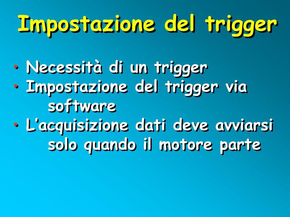 Impostazione del trigger Necessità di un trigger Impostazione del trigger via software L'acquisizione dati deve avviarsi solo quando il motore parte Necessità di un trigger Impostazione del trigger via software L'acquisizione dati deve avviarsi solo quando il motore parte