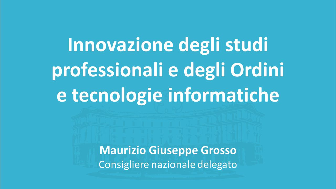 Innovazione degli studi professionali e degli Ordini e tecnologie informatiche Maurizio Giuseppe Grosso Consigliere nazionale delegato