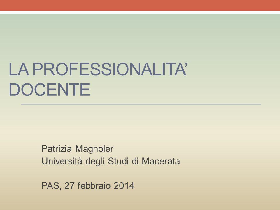 LA PROFESSIONALITA' DOCENTE Patrizia Magnoler Università degli Studi di Macerata PAS, 27 febbraio 2014