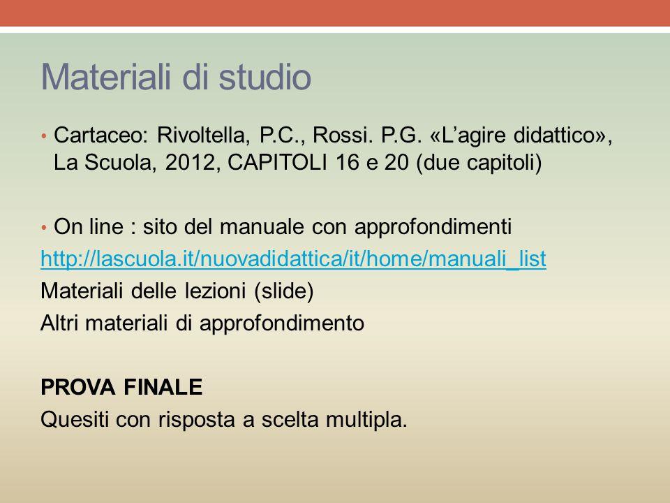Materiali di studio Cartaceo: Rivoltella, P.C., Rossi. P.G. «L'agire didattico», La Scuola, 2012, CAPITOLI 16 e 20 (due capitoli) On line : sito del m