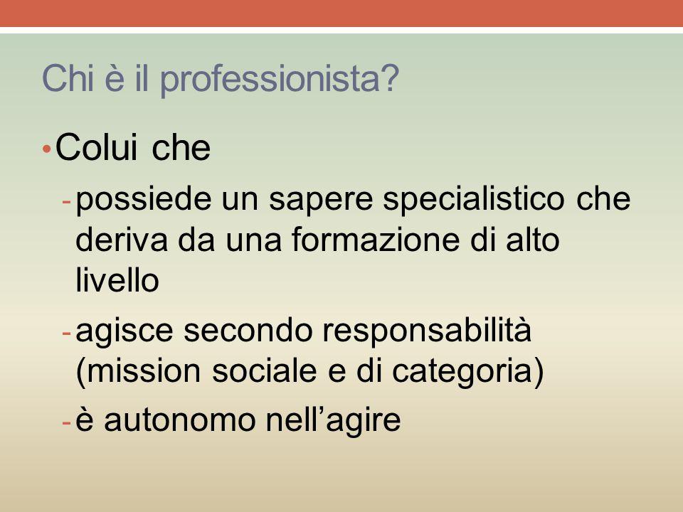 Chi è il professionista? Colui che - possiede un sapere specialistico che deriva da una formazione di alto livello - agisce secondo responsabilità (mi