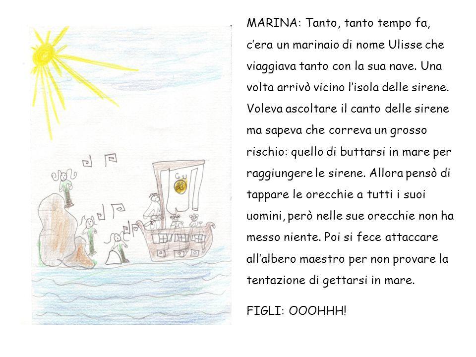 MARINA: Quando cominciò a sentire il canto delle sirene, desiderava tanto buttarsi in mare e pregava i marinai di slegarlo ma, siccome aveva loro messo la cera nelle orecchie, non potevano sentirlo.