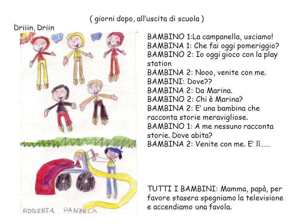 ( giorni dopo, all'uscita di scuola ) Driiin, Driin BAMBINO 1:La campanella, usciamo! BAMBINA 1: Che fai oggi pomeriggio? BAMBINO 2: Io oggi gioco con