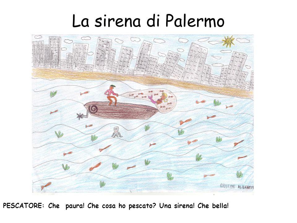 La sirena di Palermo PESCATORE: Che paura! Che cosa ho pescato? Una sirena! Che bella!