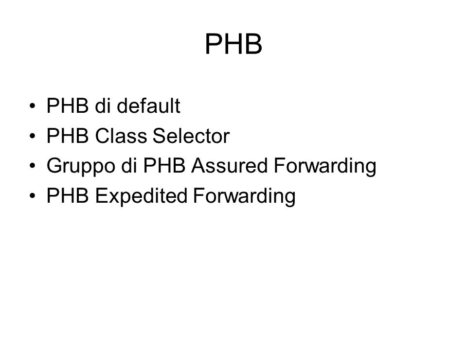 PHB PHB di default PHB Class Selector Gruppo di PHB Assured Forwarding PHB Expedited Forwarding