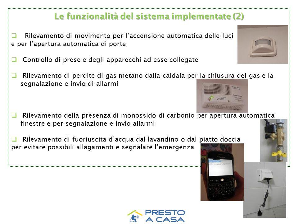 Le funzionalità del sistema implementate (2)  Rilevamento di movimento per l'accensione automatica delle luci e per l'apertura automatica di porte  Controllo di prese e degli apparecchi ad esse collegate  Rilevamento di perdite di gas metano dalla caldaia per la chiusura del gas e la segnalazione e invio di allarmi  Rilevamento della presenza di monossido di carbonio per apertura automatica finestre e per segnalazione e invio allarmi  Rilevamento di fuoriuscita d'acqua dal lavandino o dal piatto doccia per evitare possibili allagamenti e segnalare l'emergenza