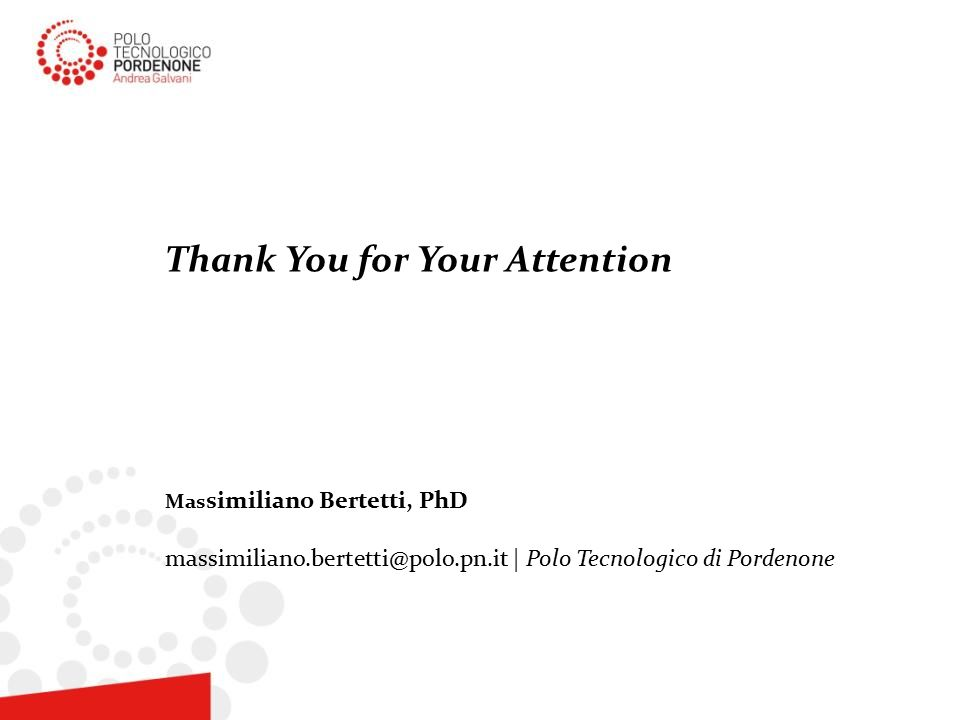 Thank You for Your Attention Mas similiano Bertetti, PhD massimiliano.bertetti@polo.pn.it | Polo Tecnologico di Pordenone