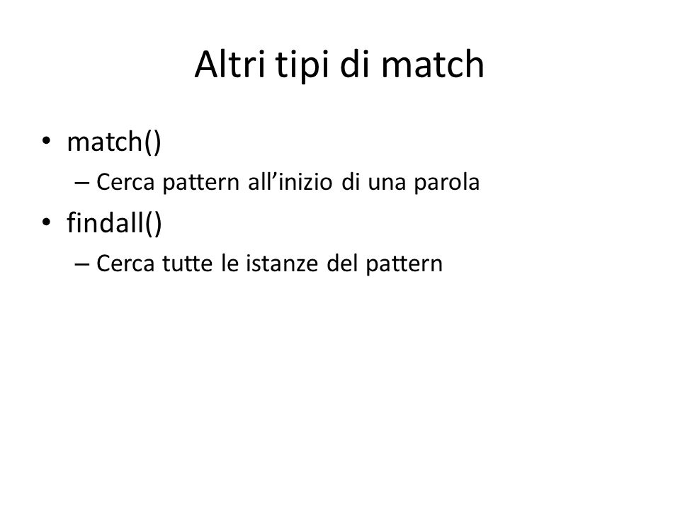 Altri tipi di match match() – Cerca pattern all'inizio di una parola findall() – Cerca tutte le istanze del pattern