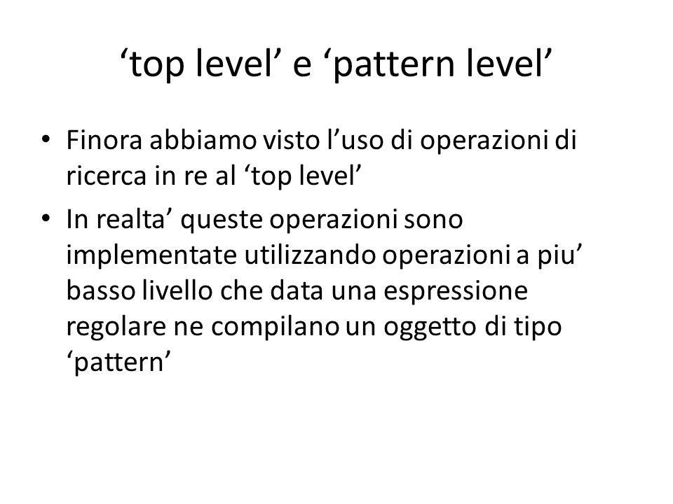 'top level' e 'pattern level' Finora abbiamo visto l'uso di operazioni di ricerca in re al 'top level' In realta' queste operazioni sono implementate