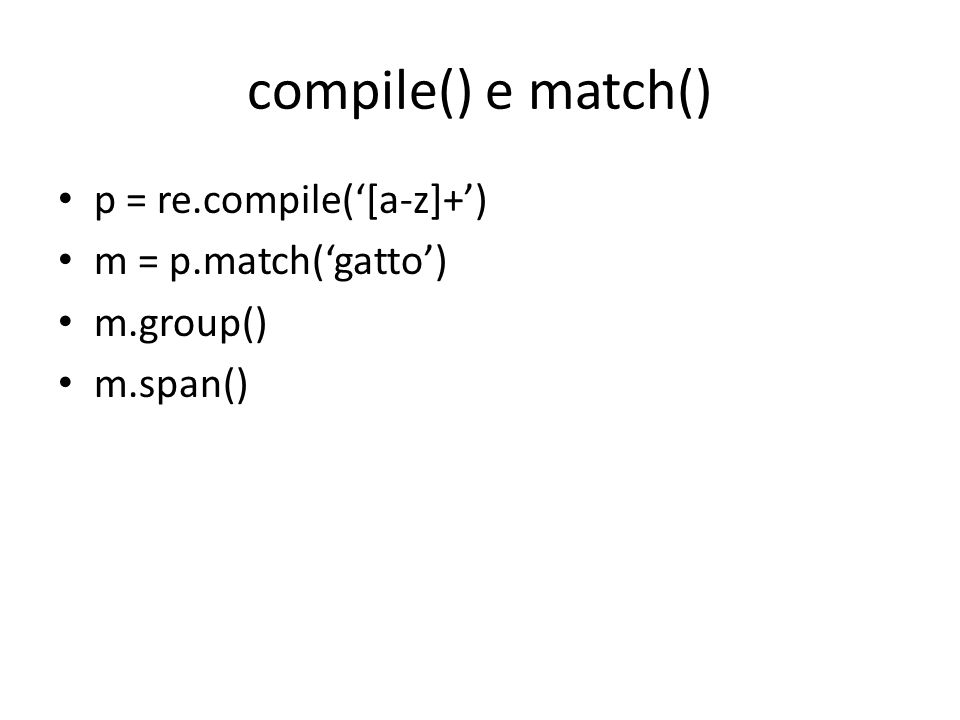 compile() e match() p = re.compile('[a-z]+') m = p.match('gatto') m.group() m.span()