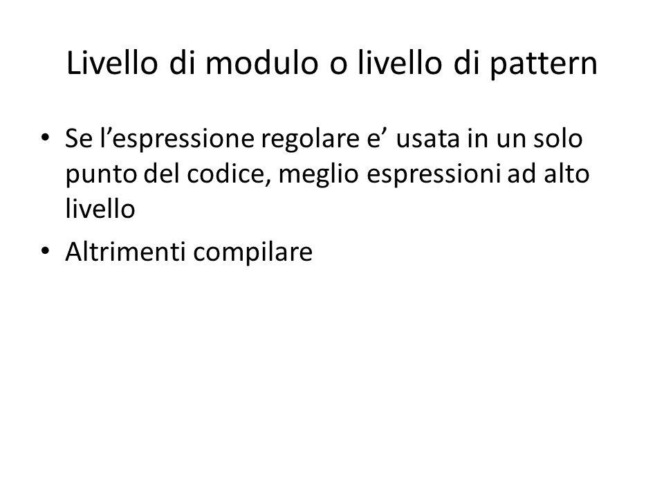 Livello di modulo o livello di pattern Se l'espressione regolare e' usata in un solo punto del codice, meglio espressioni ad alto livello Altrimenti c