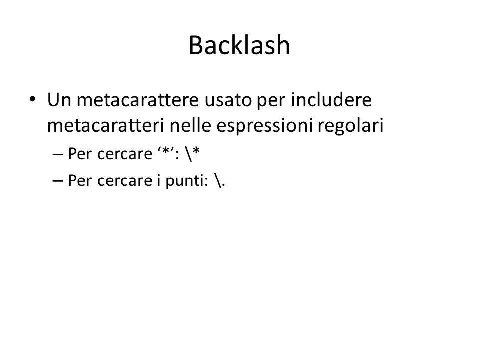 Backlash Un metacarattere usato per includere metacaratteri nelle espressioni regolari – Per cercare '*': \* – Per cercare i punti: \.