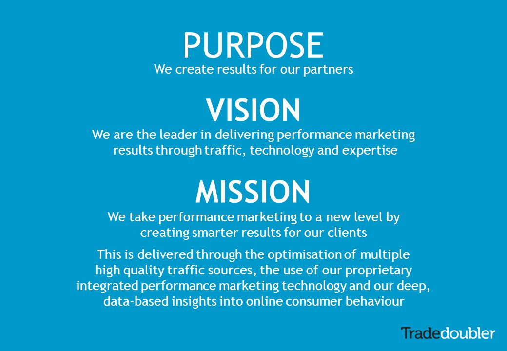 PURPOSE We create results for our partners VISION We are the leader in delivering performance marketing results through traffic, technology and expertise MISSION We take performance marketing to a new level by creating smarter results for our clients This is delivered through the optimisation of multiple high quality traffic sources, the use of our proprietary integrated performance marketing technology and our deep, data-based insights into online consumer behaviour