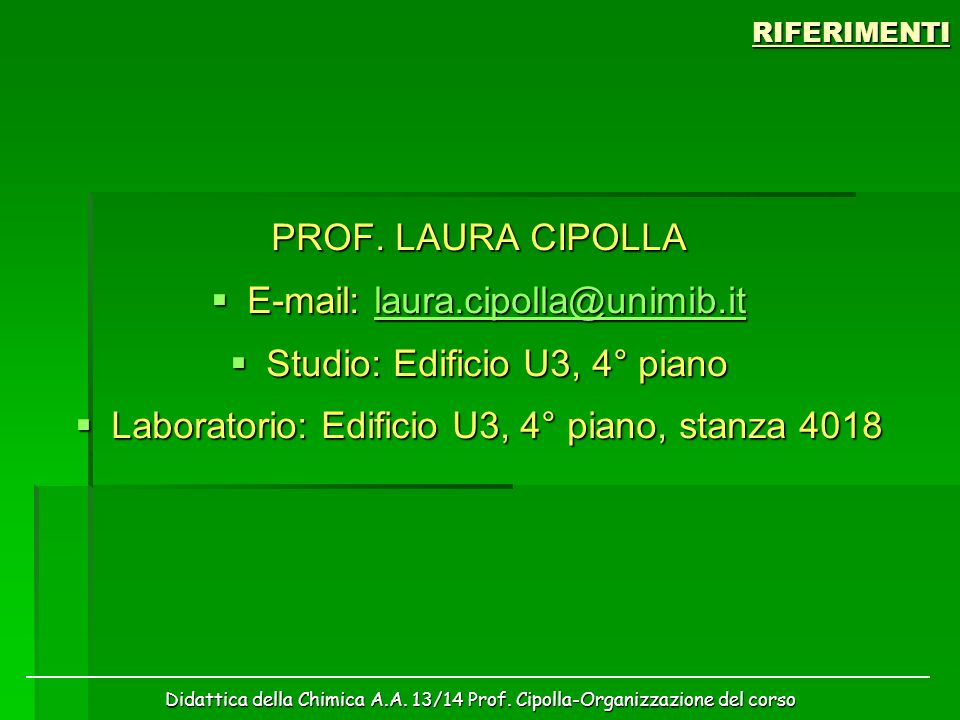 Didattica della Chimica A.A. 13/14 Prof. Cipolla-Organizzazione del corsoRIFERIMENTI PROF. LAURA CIPOLLA  E-mail: laura.cipolla@unimib.it laura.cipol