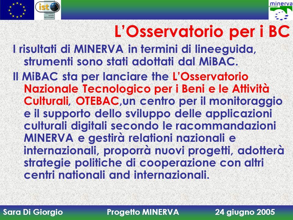 Sara Di Giorgio Progetto MINERVA 24 giugno 2005 L'Osservatorio per i BC I risultati di MINERVA in termini di lineeguida, strumenti sono stati adottati dal MiBAC.