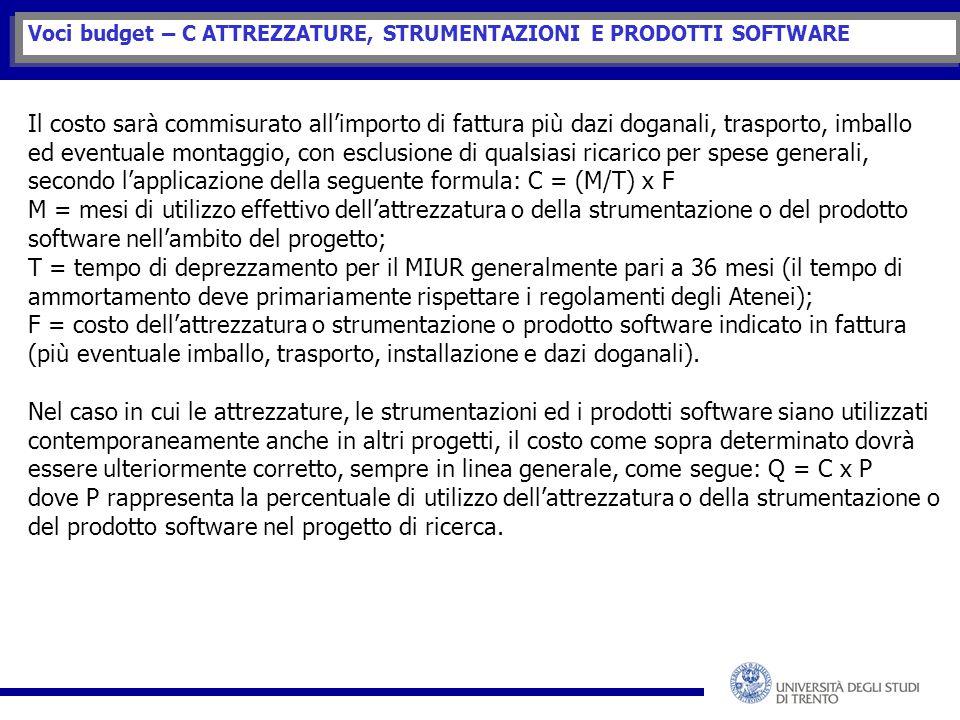 Voci budget – C ATTREZZATURE, STRUMENTAZIONI E PRODOTTI SOFTWARE Il costo sarà commisurato all'importo di fattura più dazi doganali, trasporto, imballo ed eventuale montaggio, con esclusione di qualsiasi ricarico per spese generali, secondo l'applicazione della seguente formula: C = (M/T) x F M = mesi di utilizzo effettivo dell'attrezzatura o della strumentazione o del prodotto software nell'ambito del progetto; T = tempo di deprezzamento per il MIUR generalmente pari a 36 mesi (il tempo di ammortamento deve primariamente rispettare i regolamenti degli Atenei); F = costo dell'attrezzatura o strumentazione o prodotto software indicato in fattura (più eventuale imballo, trasporto, installazione e dazi doganali).