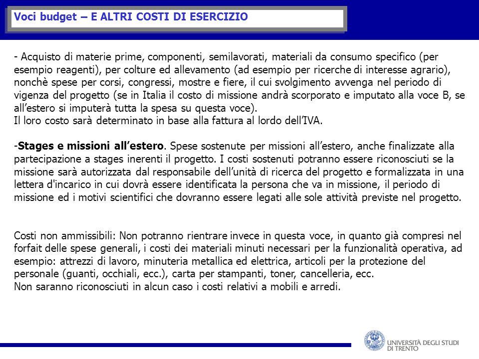 Voci budget – E ALTRI COSTI DI ESERCIZIO - Acquisto di materie prime, componenti, semilavorati, materiali da consumo specifico (per esempio reagenti), per colture ed allevamento (ad esempio per ricerche di interesse agrario), nonchè spese per corsi, congressi, mostre e fiere, il cui svolgimento avvenga nel periodo di vigenza del progetto (se in Italia il costo di missione andrà scorporato e imputato alla voce B, se all'estero si imputerà tutta la spesa su questa voce).