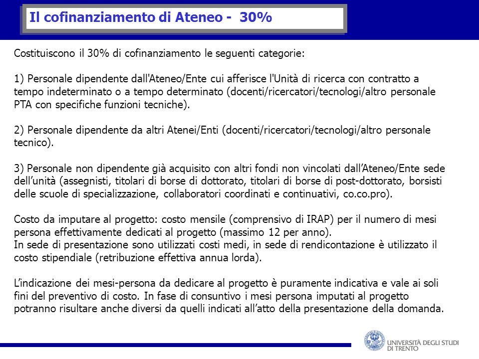 Il cofinanziamento di Ateneo - 30% Costituiscono il 30% di cofinanziamento le seguenti categorie: 1) Personale dipendente dall Ateneo/Ente cui afferisce l Unità di ricerca con contratto a tempo indeterminato o a tempo determinato (docenti/ricercatori/tecnologi/altro personale PTA con specifiche funzioni tecniche).