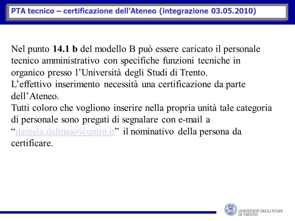 PTA tecnico – certificazione dell'Ateneo (integrazione 03.05.2010) Nel punto 14.1 b del modello B può essere caricato il personale tecnico amministrativo con specifiche funzioni tecniche in organico presso l'Università degli Studi di Trento.