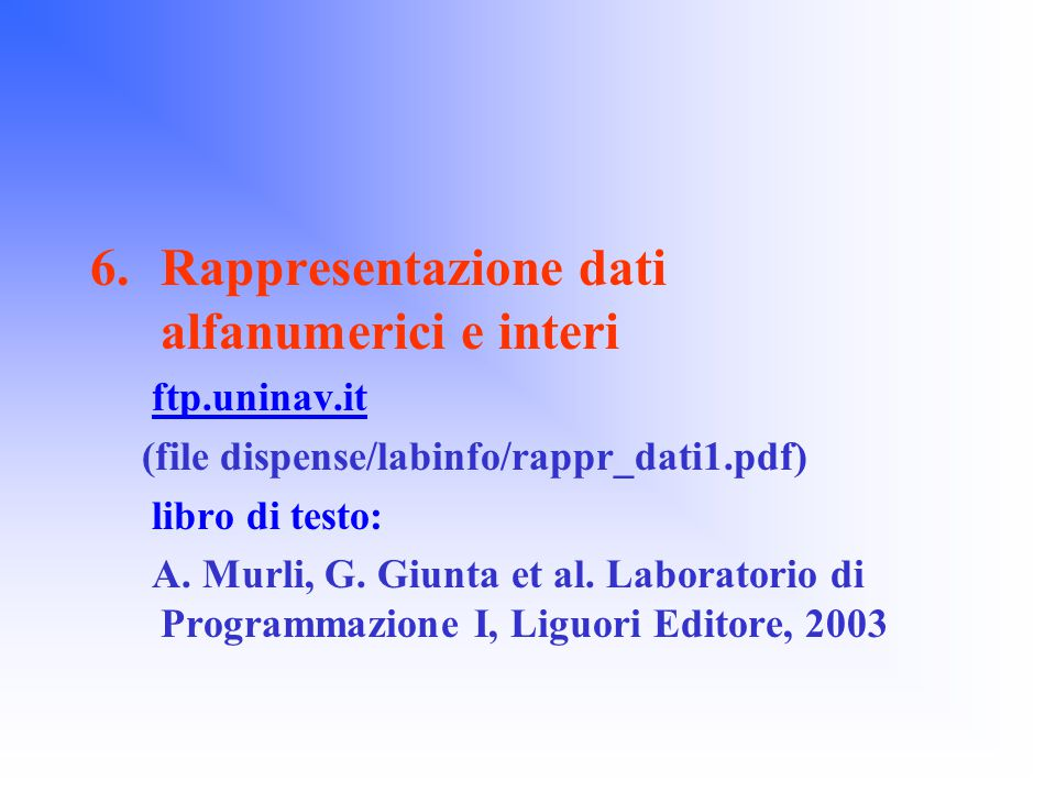 6.Rappresentazione dati alfanumerici e interi ftp.uninav.it (file dispense/labinfo/rappr_dati1.pdf) libro di testo: A.
