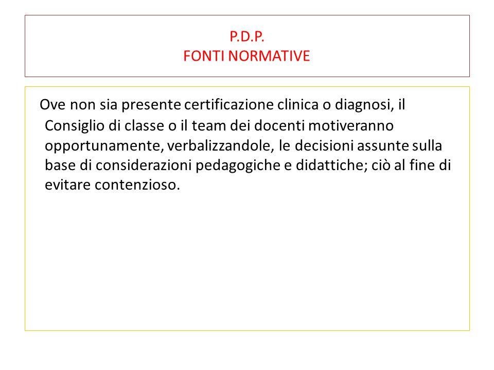 P.D.P. FONTI NORMATIVE Ove non sia presente certificazione clinica o diagnosi, il Consiglio di classe o il team dei docenti motiveranno opportunamente