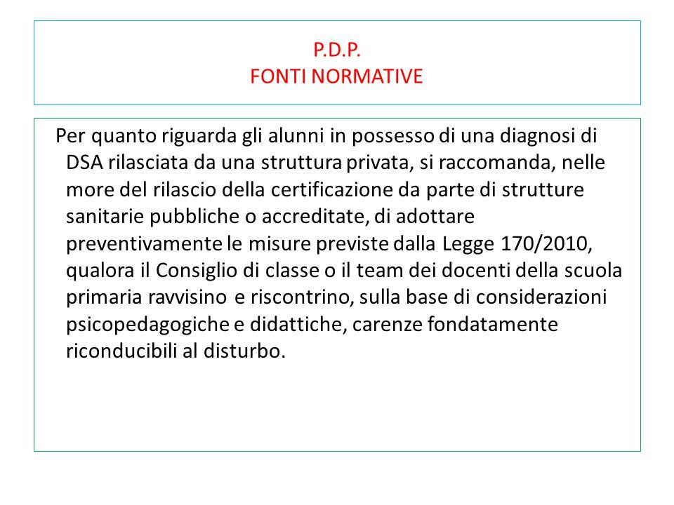 P.D.P. FONTI NORMATIVE Per quanto riguarda gli alunni in possesso di una diagnosi di DSA rilasciata da una struttura privata, si raccomanda, nelle mor