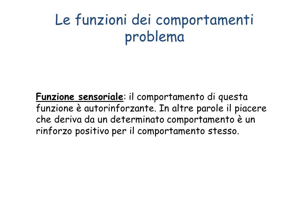 Le funzioni dei comportamenti problema Funzione sensoriale: il comportamento di questa funzione è autorinforzante. In altre parole il piacere che deri