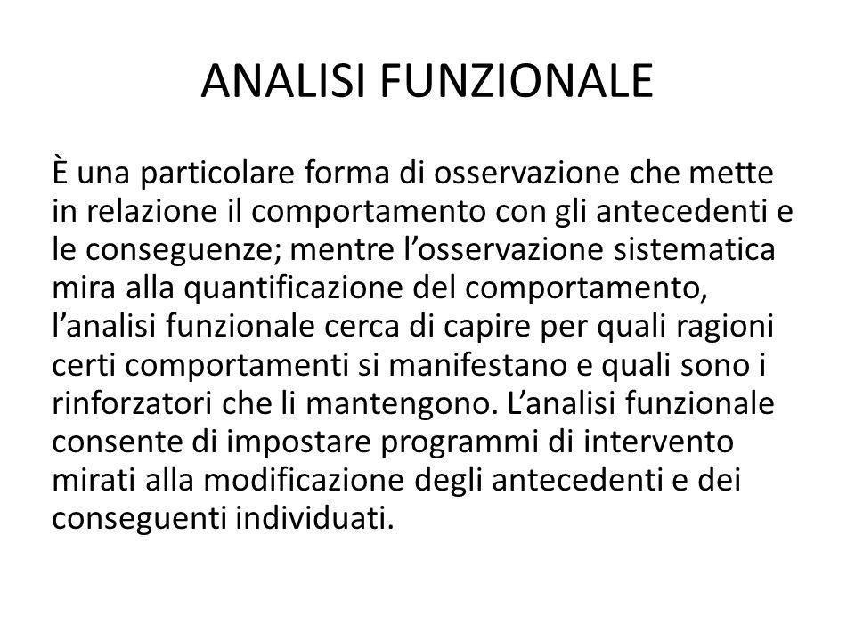 ANALISI FUNZIONALE È una particolare forma di osservazione che mette in relazione il comportamento con gli antecedenti e le conseguenze; mentre l'osse