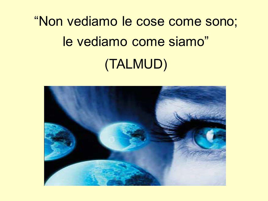 """""""Non vediamo le cose come sono; le vediamo come siamo"""" (TALMUD)"""