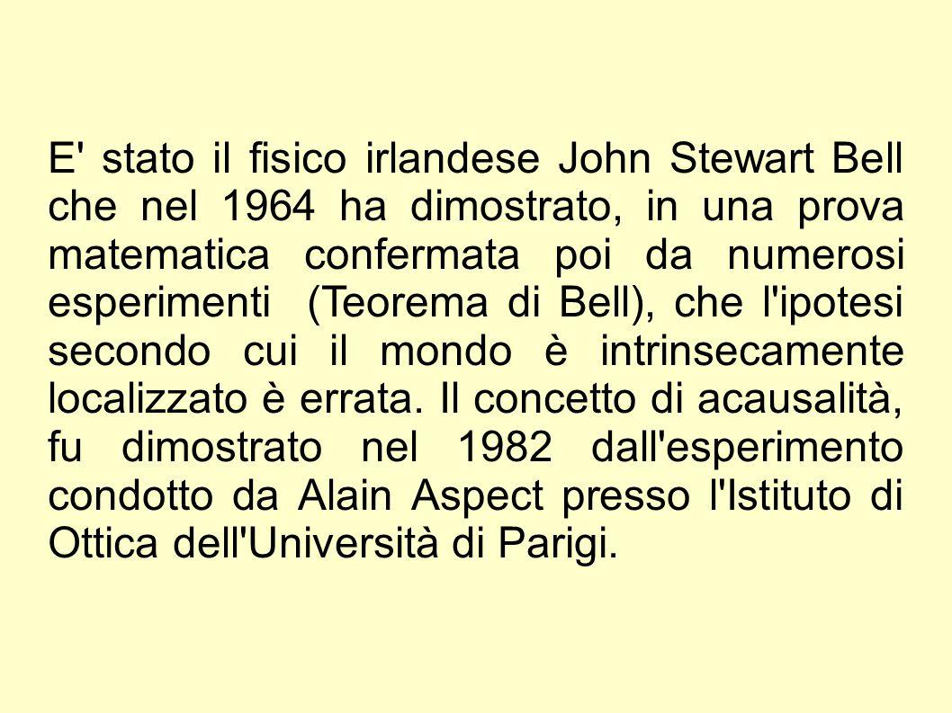 E' stato il fisico irlandese John Stewart Bell che nel 1964 ha dimostrato, in una prova matematica confermata poi da numerosi esperimenti (Teorema di