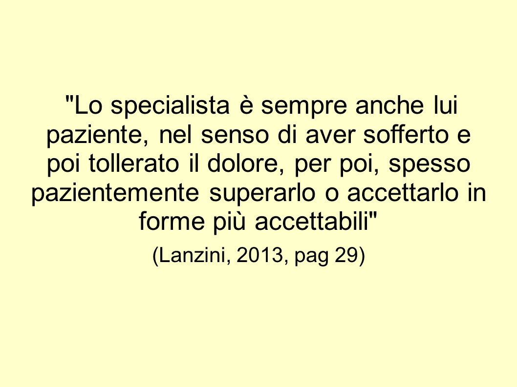 Lo specialista è sempre anche lui paziente, nel senso di aver sofferto e poi tollerato il dolore, per poi, spesso pazientemente superarlo o accettarlo in forme più accettabili (Lanzini, 2013, pag 29)